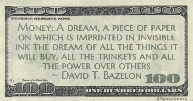Money: A dream, a piece of paper on which is imprinted in invisible ink the dream of all the things it will buy, all the trinkets and all the power over others Quote