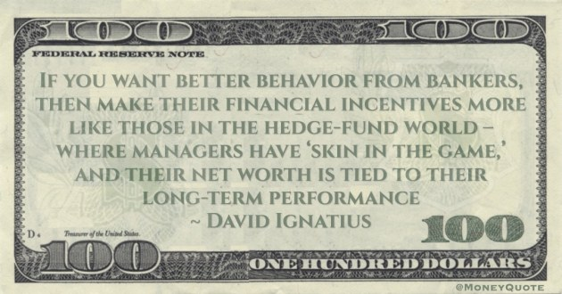 If you want better behavior from bankers, their financial incentives like those in the hedge-fund world – where managers net worth is tied to their long-term performance Quote