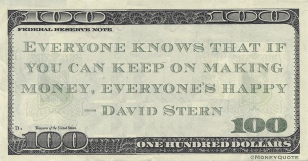 Everyone knows that if you can keep on making money, everyone's happy Quote