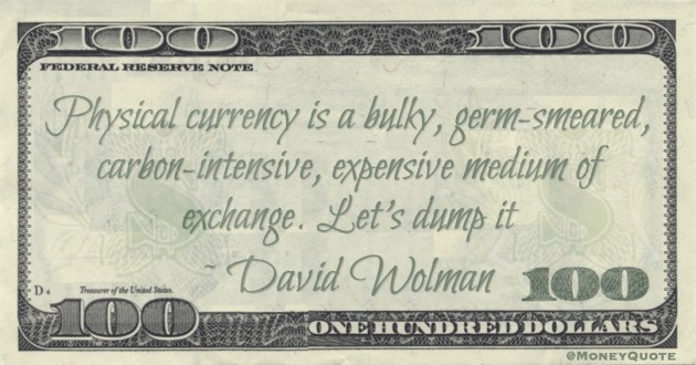 Physical currency is a bulky, germ-smeared, carbon-intensive, expensive medium of exchange. Let's dump it Quote