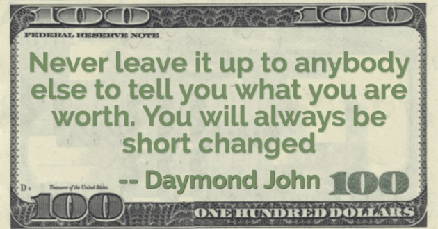 Never leave it up to anybody else to tell you what you are worth. You will always be short changed Quote