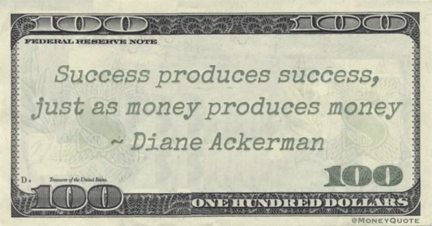 Success produces success, just as money produces money Quote