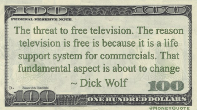 The threat to free television. The reason television is free is because it is a life support system for commercials. That fundamental aspect is about to change Quote