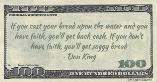 If you cast your bread upon the water and you have faith, you'll get back cash. If you don't have faith, you'll get soggy bread Quote