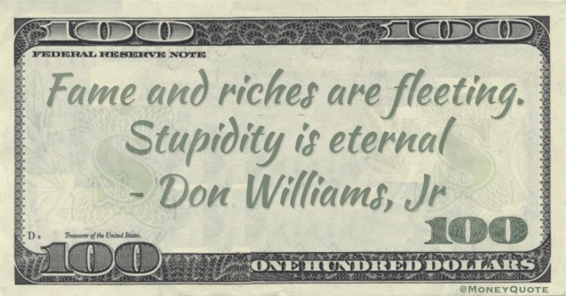 Fame and riches are fleeting. Stupidity is eternal Quote
