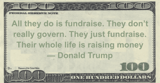 All they do is fundraise. They don't really govern. They just fundraise. Their whole life is raising money Quote