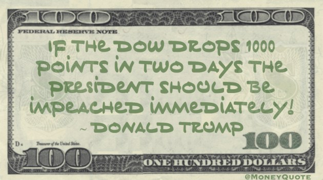 If the Dow Drops 1000 points in two days the president should be impeached immediately! Quote