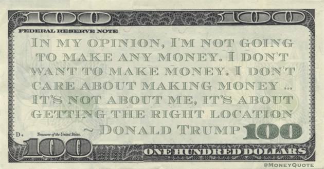 In my opinion, I'm not going to make any money. I don't want to make money. I don't care about making money … It's not about me, it's about getting the right location Quote