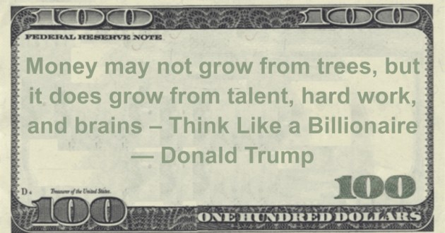 Money may not grow from trees, but it does grow from talent, hard work, and brains - Think Like a Billionaire Quote