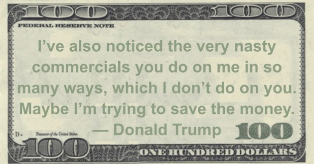 I've also noticed the very nasty commercials you do on me in so many ways, which I don't do on you. Maybe I'm trying to save the money Quote