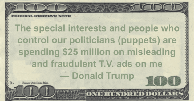 The special interests and people who control our politicians (puppets) are spending $25 million on misleading and fraudulent T.V. ads on me Quote