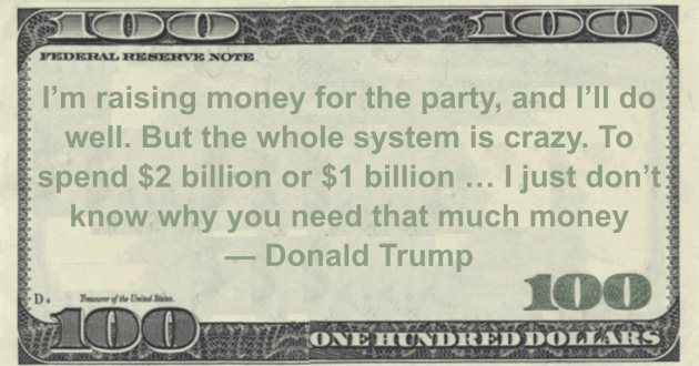 I'm raising money for the party, and I'll do well. But the whole system is crazy. To spend $2 billion or $1 billion ... I just don't know why you need that much money Quote
