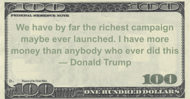 We have by far the richest campaign maybe ever launched. I have more money than anybody who ever did this Quote