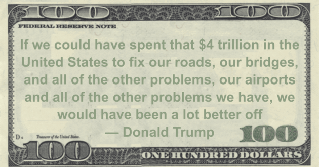 If we could have spent that $4 trillion in the United States to fix our roads, our bridges, and all of the other problems, our airports and all of the other problems we have, we would have been a lot better off Quote