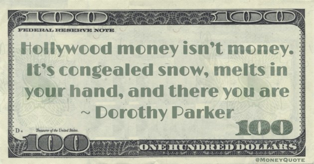 Hollywood money isn't money. It's congealed snow, melts in your hand, and there you are Quote