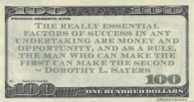 Dorothy L. Sayers The really essential factors of success in any undertaking are money and opportunity, and as a rule, the man who can make the first can make the second quote