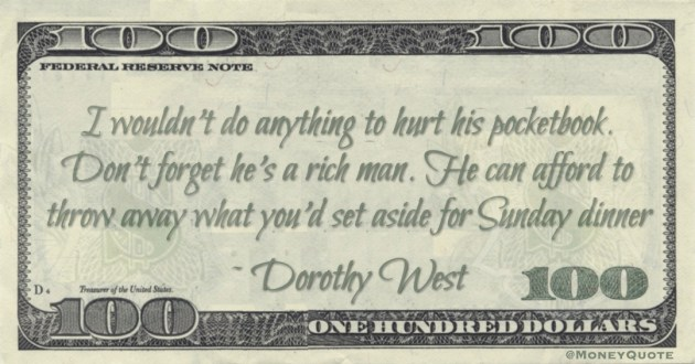I wouldn't do anything to hurt his pocketbook. Don't forget he's a rich man. He can afford to throw away what you'd set aside for Sunday dinner Quote