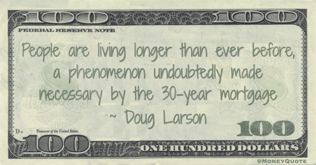 People are living longer than ever before, a phenomenon undoubtedly made necessary by the 30-year mortgage Quote