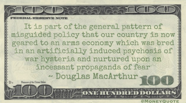 It is part of the general pattern of misguided policy that our country is now geared to an arms economy which was bred in an artificially induced psychosis of war hysteria and nurtured upon an incessant propaganda of fear Quote