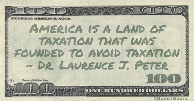 America is a land of taxation that was founded to avoid taxation Quote