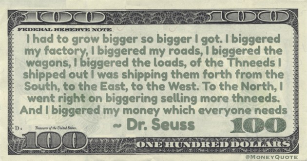 I went right on biggering selling more thneeds. And I biggered my money which everyone needs Quote