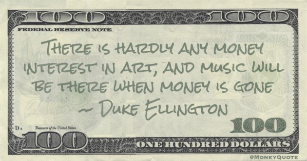 There is hardly any money interest in art, and music will be there when money is gone Quote