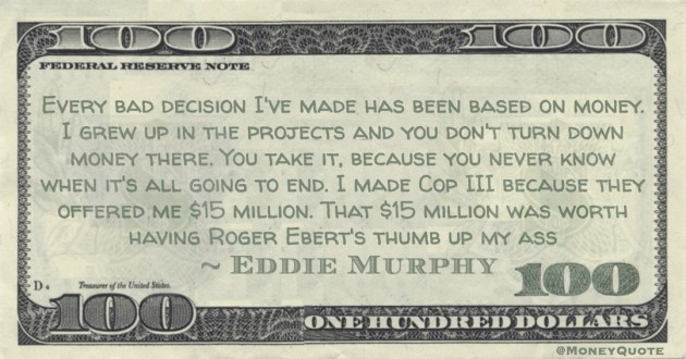 I grew up in the projects and you don't turn down money there. You take it, because you never know when it's all going to end. I made Cop III because they offered me $15 million. That $15 million was worth having Roger Ebert's thumb up my ass Quote
