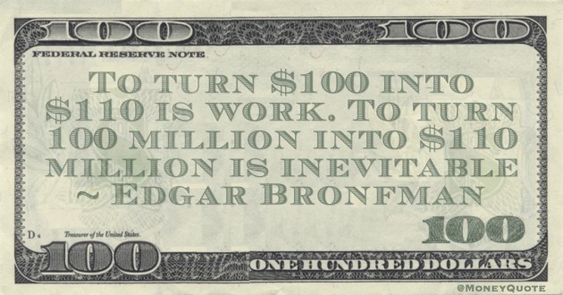 To turn $100 into $110 is work. To turn 100 million into $110 million is inevitable Quote