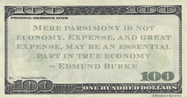 Mere parsimony is not economy. Expense, and great expense, may be an essential part in true economy Quote