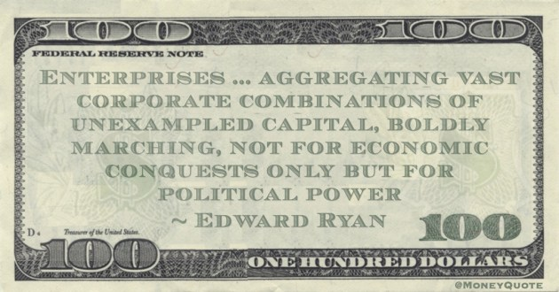 Enterprises ... aggregating vast corporate combinations of unexampled capital, boldly marching, not for economic conquests only but for political power Quote