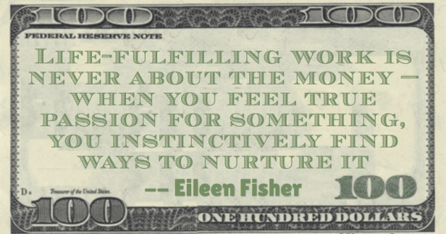 Life-fulfilling work is never about the money — when you feel true passion for something, you instinctively find ways to nurture it Quote