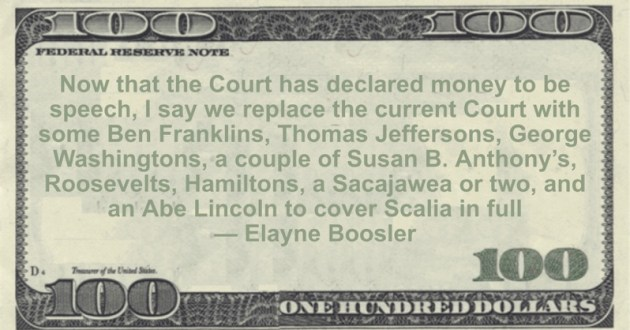 Now that the Court has declared money to be speech, I say we replace the current Court with some Ben Franklins, Thomas Jeffersons, George Washingtons, a couple of Susan B. Anthony's, Roosevelts, Hamiltons, a Sacajawea or two, and an Abe Lincoln to cover Scalia in full Quote