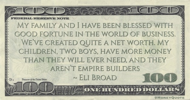 good fortune in the world of business. We've created quite a net worth. My children, two boys, have more money than they will ever need, and they aren't empire builders Quote
