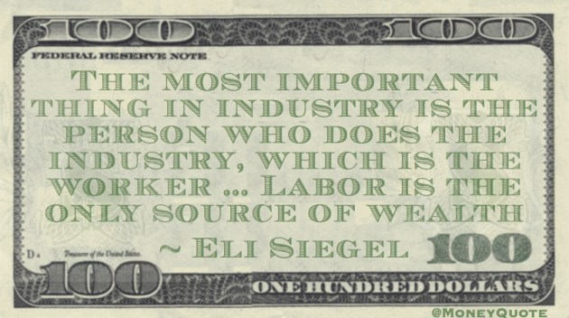The most important thing in industry is the person who does the industry, which is the worker ... Labor is the only source of wealth Quote