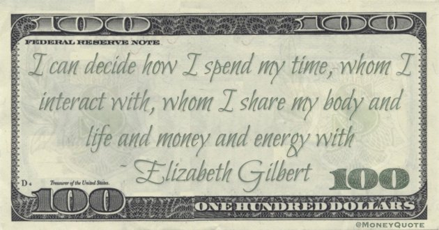Elizabeth Gilbert I can decide how I spend my time, whom I interact with, whom I share my body and life and money and energy with quote