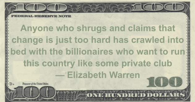 Anyone who shrugs and claims that change is just too hard has crawled into bed with the billionaires who want to run this country like some private club Quote