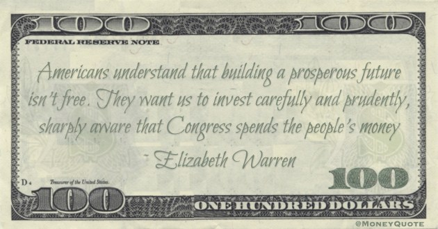 Americans understand that building a prosperous future isn't free. They want us to invest carefully and prudently, sharply aware that Congress spends the people's money Quote