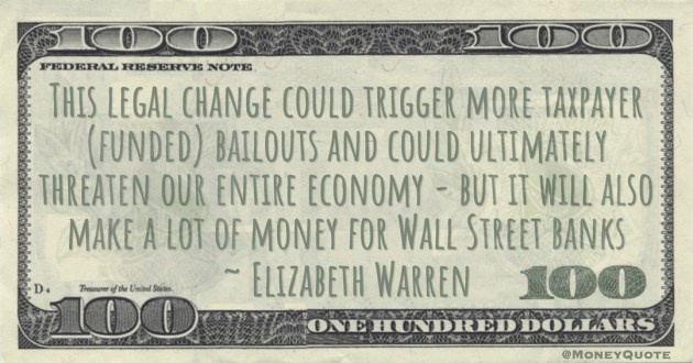 Elizabeth Warren This legal change could trigger more taxpayer (funded) bailouts and could ultimately threaten our entire economy - but it will also make a lot of money for Wall Street banks quote