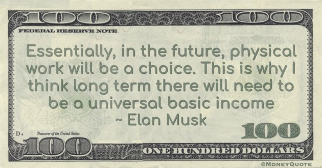Essentially, in the future, physical work will be a choice. This is why I think long term there will need to be a universal basic income Quote