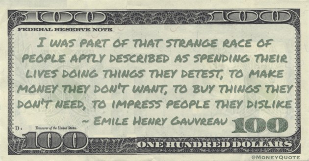 make money they don't want, to buy things they don't need, to impress people they dislike Quote