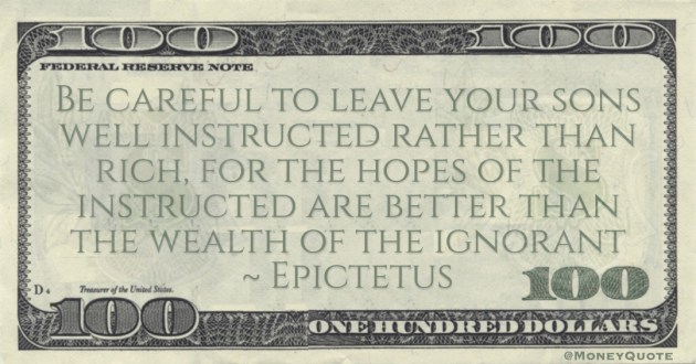 Be careful to leave your sons well instructed rather than rich, for the hopes of the instructed are better than the wealth of the ignorant Quote