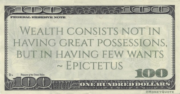 Epictetus Wealth consists not in having great possessions, but in having few wants quote