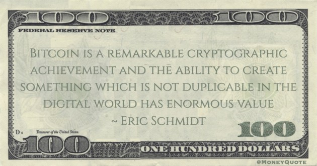 Eric Schmidt Bitcoin is a remarkable cryptographic achievement and the ability to create something which is not duplicable in the digital world has enormous value quote