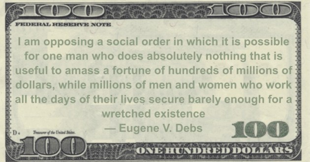I am opposing a social order in which it is possible for one man who does absolutely nothing that is useful to amass a fortune of hundreds of millions of dollars, while millions of men and women who work all the days of their lives secure barely enough for a wretched existence Quote