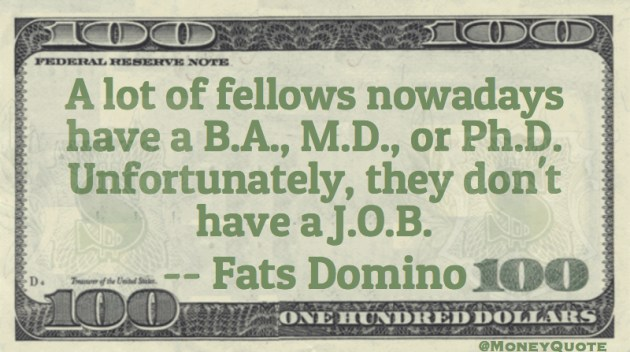 a lot of fellows have a B.A., M.D. or Ph.D. Unfortunately they don't have a job Quote