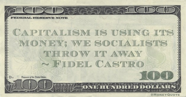 Capitalism is using its money; we socialists throw it away Quote