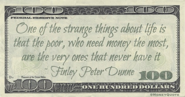 One of the strange things about life is that the poor, who need money the most, are the very ones that never have it Quote