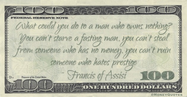 What could you do to a man who owns nothing? You can't starve a fasting man, you can't steal from someone who has no money, you can't ruin someone who hates prestige Quote
