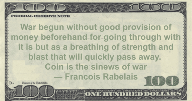 War begun without good provision of money beforehand for going through with it is but as a breathing of strength and blast that will quickly pass away. Coin is the sinews of war Quote