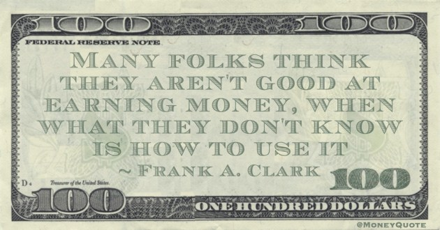 Many folks think they aren't good at earning money, when what they don't know is how to use it Quote